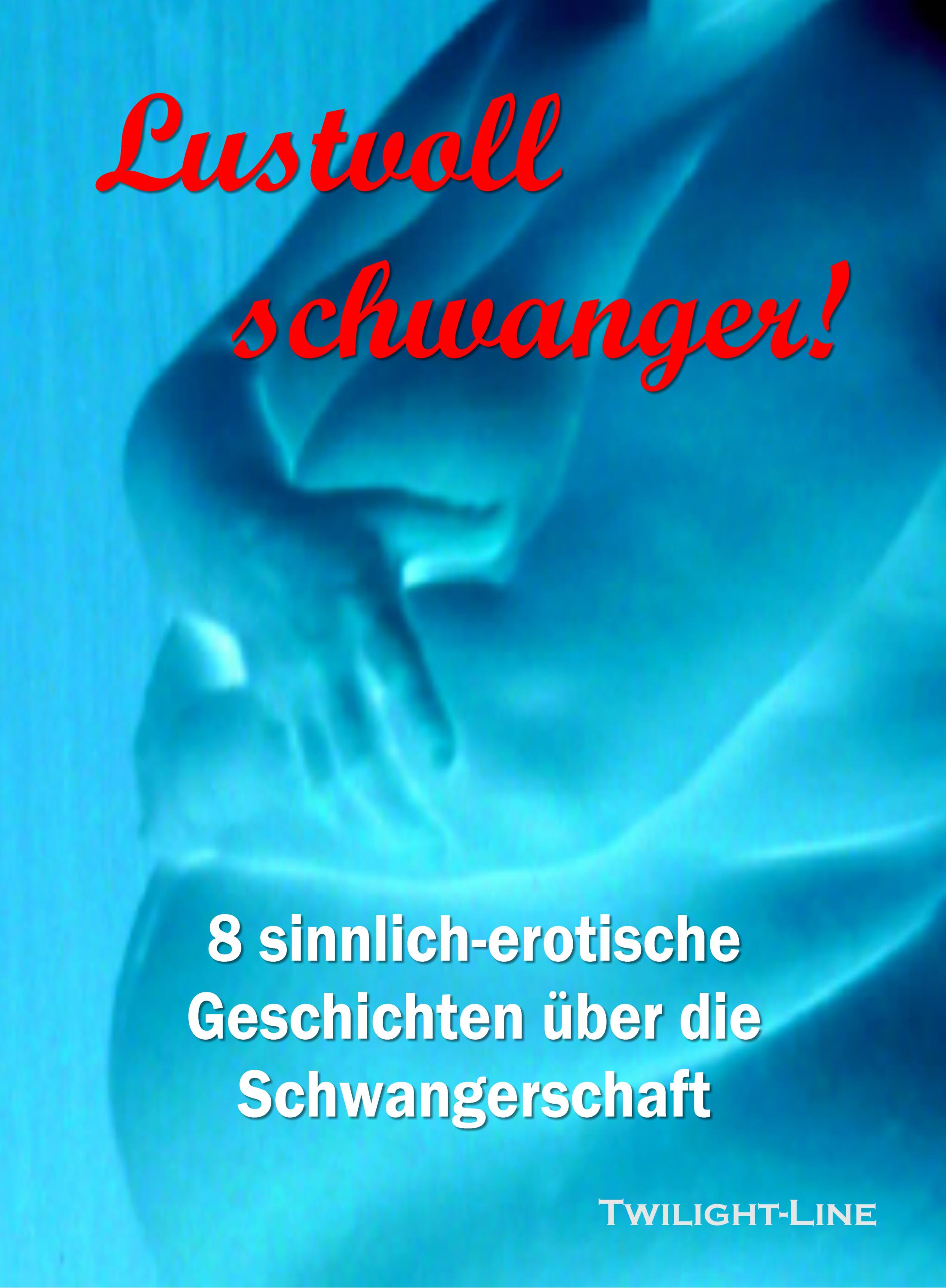 Lustvoll schwanger!  8 sinnlich-erotische Geschichten über die Schwangerschaft
